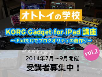 KORG Gadget for iPad講座 〜iPadだけでプロクオリティの曲作り〜 vol.2